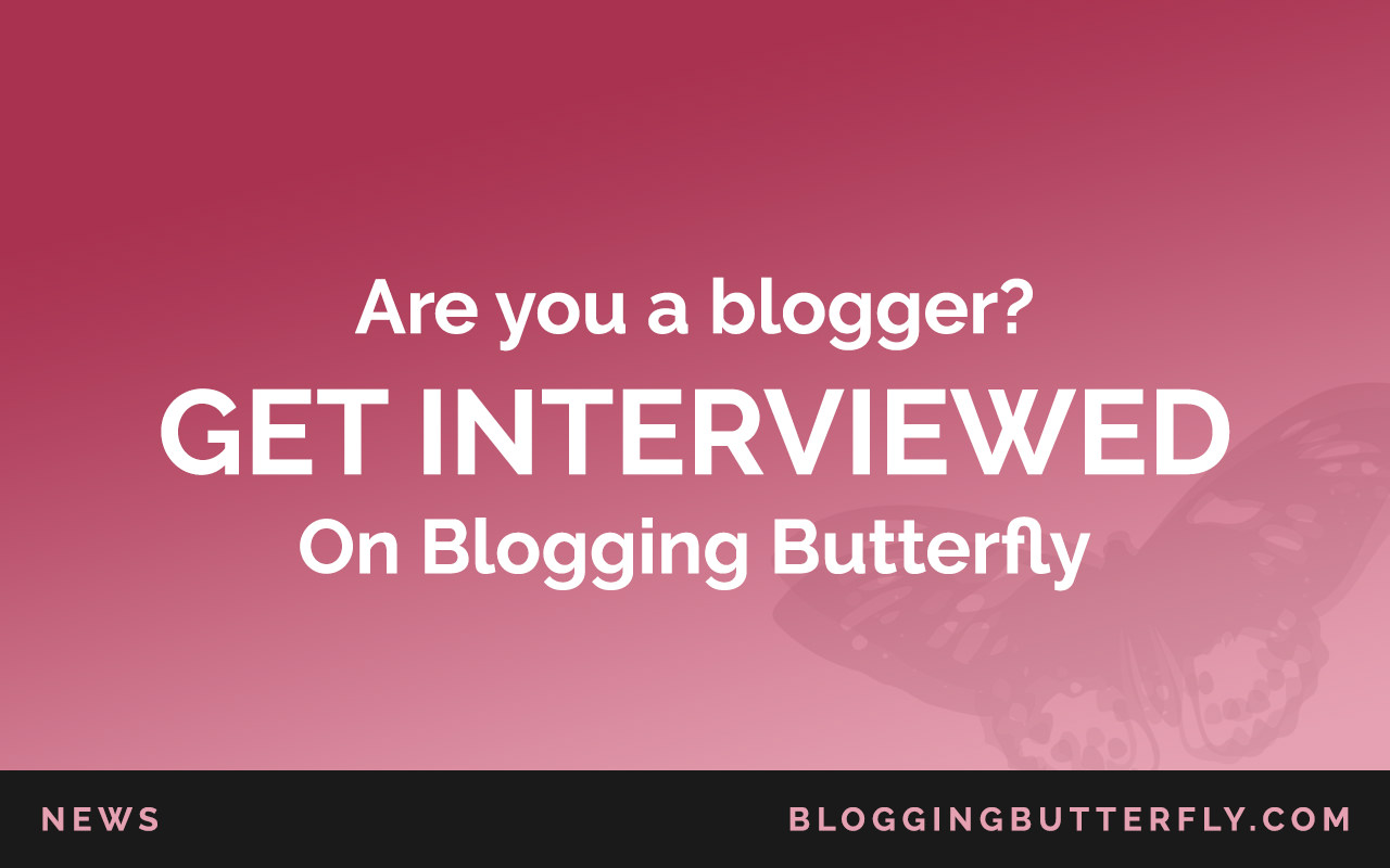 Blogger Interviews: Apply to be interviewed on Blogging Butterfly